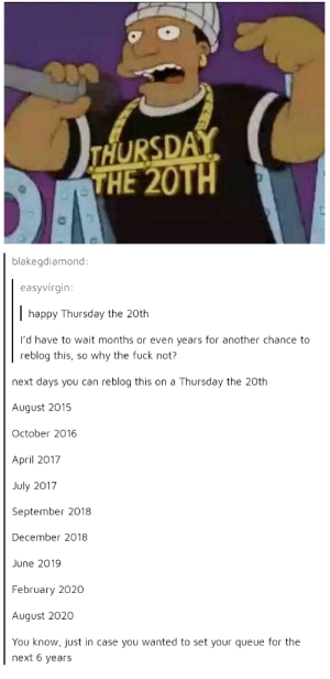 It is a blessed day: THURSDAY  THE 20TH  blakegdiamond  easyvirgin:  happy Thursday the 20th  I'd have to wait months or even years for another chance to  reblog this, so why the fuck not?  next days you can reblog this on a Thursday the 20th  August 2015  October 2016  April 2017  July 2017  September 2018  December 2018  June 2019  February 2020  August 2020  You know, just in case you wanted to set your queue for the  next 6 years It is a blessed day