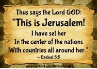 """jerusalem: Thus saus the Lord GOD:  """"This is Jerusalem  I have set her  In the center of the nations  With countries all around her.""""  - Ezekiel 5:5  www.Facebook.com/BiblicalZionist"""