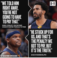 """The Grizzlies pick up the tab for Coach Fiz.: thWETOLDHIM  RIGHT AWA,  YOUR NOT  MIKE CONLEY ON PAYING  COACH DAVID FIZDALE'S FINE  HITSANANTONIO EXPRESS NEWS  BR  """"HE STUCK UP FOR  US AND THAT'S  THE PENALTY WE  GOTTOPAN BUT  ITS THE TRUTH""""  ZACH RANDOLPH The Grizzlies pick up the tab for Coach Fiz."""