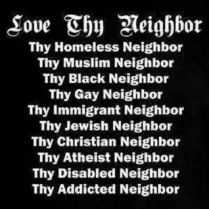 """Church, God, and Homeless: Thy Homeless Neighbor  Thy Muslim Neighbor  Thy Black Neighbor  Thy Gay Neighbor  Thy Immigrant Neighbor  Thy Jewish Neighbor  Thy Christian Neighbor  Thy Atheist Neighbor  Thy Disabled Neighbor  Thy Addicted Neighbor """"If it's not about love, it's not about God."""" (Bishop Michael Curry)  The Episcopal Church welcomes everyone, no exceptions."""