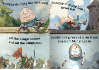 "Fall, Horses, and Reddit: thy sat on a wall humpty dum  great fall  all the kings horses  and all the kings men  could not prevent him from  reassembling again  0 <p>[<a href=""https://www.reddit.com/r/surrealmemes/comments/8b768i/a_%F0%9D%92%9E%F0%9D%93%81%F0%9D%92%B6%F0%9D%93%88%F0%9D%93%88%F0%9D%92%BE%F0%9D%92%B8_tale/"">Src</a>]</p>"