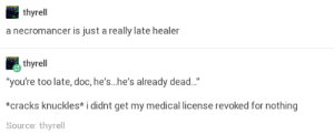 "Healer, Medical, and Doc: thyrell  a necromancer is just a really late healer  thyrell  you're too late, doc, he's...he's already dead...""  *cracks knuckles* i didnt get my medical license revoked for nothing  Source: thyrell Alternative Healing"