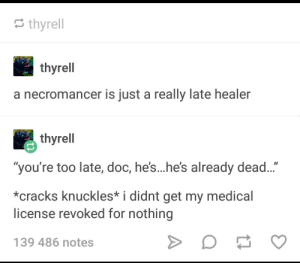 "Patient, Corp, and Next: thyrell  a necromancer is just a really late healer  thyrell  ""you're too late, doc, he's...he's already dead...""  *cracks knuckles* i didnt get my medical  license revoked for nothing  139 486 notes Bring me the next corp- patient. The next patient."