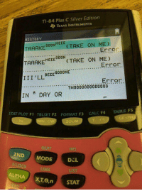 Calc, History, and Silver: TI-84 Plus C Silver Edition  TEXAS INSTRUMENTS  HISTORY  TAAAKE00HEEE (TAKE ON MED  O0ON  Error  TAAAKEHETAKE ON ME)  AAKMEEEDOON  TII 'LL BEE GööE:.. rron  Error  T 0000000000000  IN DAY OR  STAT PLOT F1 TBLSET F2  FORMAT F3  CALC FA  TABLE FS  ZOUM  INS  DGL  LIST  STAT  2ND MODE  A-LOCK  LINIK  ALPH  X,T,e,n