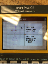 Bored, Meme, and Calc: TI-84 Plus CE  TEXAS INSTRUMENTS  k -GETTING  BOREDAND  SLEEPING  GETTING  BORED AND  MAKING A  MEME  t  plot f1 tblset f2 format f3 calc f4 table