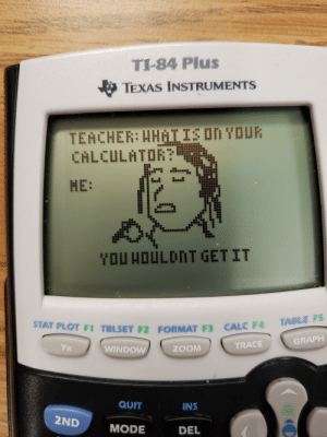 Zoom, Calc, and Calculator: TI-84 Plus  TEXAS INSTRUMENTS  : HHATIS DN YOUR  TENCHER  CALCULATOR?  NE:  YOU HOULDNT GET IT  12  TABLE FS  STAT PLOT F1 TBLSET FZ FORMAT F3 CALC F4  GRAPH  TRACE  Y  ZOOM  WINDOW  QUIT  INS  2ND  MODE  DEL How I spend my time in class