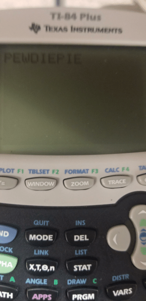 School, Zoom, and Apps: TI-84 Plus  TEXAS INSTRUMENTS  PEWDIEPIE  TA  PLOT F1 TBLSET F2 FORMAT F3 CALC F4  TRACE  WINDOW  ZOOM  QUIT  INS  ND  MODE  DEL  ОСК  LIST  LINK  HA  X,T,е,n  STAT  T A  ANGLE B  DRAW C DISTR  VARS  TH  APPS  PRGM Typed pewdiepie on the school calculator and left