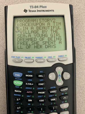 Beautiful, Bored, and Teacher: TI-84 Plus  TEXAS INSTRUMENTS  PROGRAM:STORY2  :ONCE UPON A TIM  E IN A BEAUTIFUL  VILLAGE BY THE  SEA: A YOUNG GIRL  DREAMED OF BEING  FREE.SHE SPENT A  LL OF HER DAYS  82  TABLE FS  STAT PLOT F1 TBLSET F2 FORMAT F3 CALC F4  GRAPH  TRACE  WINDOW  Y=  ZOOM  QUIT  INS  2ND  MODE  DEL  A-LOCK  LINK  LIST  ALPHA  X,T,Ө,n  STAT  TEST A  DISTR  ANGLE B  DRAW C  CLEAR  MATH  APPS  VARS  PRGM  TT H  MATRIX D  SIN E  TAN-1 G  COs- F  x-1  TAN  SIN  COS  e M  } L  K  EEJ  x2  [R  10 N  W Q  V P I got so bored in physics I started writing a story on my graphing calculator. The teacher is the villain.