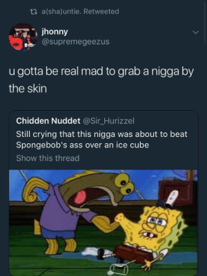 : ti a(sha)untie. Retweeted  jhonny  @supremegeezus  u gotta be real mad to grab a nigga by  the skin  Chidden Nuddet @Sir_Hurizzel  Still crying that this nigga was about to beat  Spongebob's ass over an ice cube  Show this thread