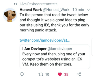 Twitter, Work, and Thank You: ti Am Devloper retweetete  Honest Work @Honest_Work 10 min v  To the person that read the tweet below  and thought it was a good idea to ping  our site using lE6, thank you for the early  morning panic attack.  twitter.com/iamdevloper/st..  l Am Devloper @iamdevloper  Every now and then, ping one of your  competitor's websites using an lE6  VM. Keep them on their toes  ti 10 35 Followup from yesterdays post