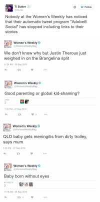 "Dirty, Good, and Trolley: Ti Butler  @tibutler  Follow  Nobody at the Women's Weekly has noticed  that their automatic tweet program ""AdobeR  Social"" has stopped including links to their  stories   Women's Weekly  @WomensWeeklyMag  We don't know why but Justin Theroux just  weighed in on the Brangelina split  11:24 AM - 28 Sep 2016  L3   Women's Weekly  @WomensWeeklyMag  Good parenting or global kid-shaming?  LIKES  2  7:30 PM - 27 Sep 2016  LT  2   Women's Weekly  @WomensWeeklyMag  QLD baby gets meningitis from dirty trolley,  says mum  1:00 PM - 27 Sep 2016  57   Wom leeklý  Women's Weekly  @WomensWeeklyMag  Baby born without eyes  RETWEETS  3  11:18 AM - 28 Sep 2016"