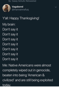 "Thanksgiving, Say It, and American: ti Casey Schultz Retweeted  Vagabond  @marwannafug  Y'all: Happy Thanksgiving!  My brain  Don't say it  Don't say it  Don't say it  Don't sayit  Don't sayit  Don't say it  Don't sayit  Me: Native Americans were almost  completely wiped out in genocide,  beaten into being 'American &  civilized"" and are still being exploited  today"