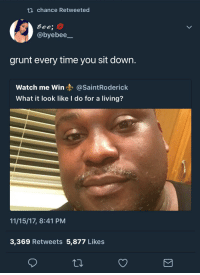 <p>Grunting like he's got the bubble guts (via /r/BlackPeopleTwitter)</p>: ti chance Retweeted  Gee;  @byebee  grunt every time you sit down.  Watch me Win@SaintRoderick  What it look like I do for a living?  11/15/17, 8:41 PM  3,369 Retweets 5,877 Likes <p>Grunting like he's got the bubble guts (via /r/BlackPeopleTwitter)</p>