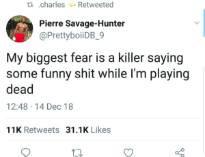 Sexy ass by Hopefulromantic1999 MORE MEMES: ti .charles Retweeted  Pierre Savage-Hunter  @PrettyboiiDB_9  My biggest fear is a killer saying  some funny shit while l'm playing  dead  12:48 14 Dec 18  11K Retweets 31.1K Likes Sexy ass by Hopefulromantic1999 MORE MEMES
