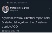 Well damn.. 😂😭 https://t.co/Rh2NNBnS2C: ti chu chu Retweeted  Instagram: S.grate  @sgrate  My mom saw my lil brother report card  & started taking down the Christmas  tree LMAOO  11/30/18, 5:18 PM Well damn.. 😂😭 https://t.co/Rh2NNBnS2C