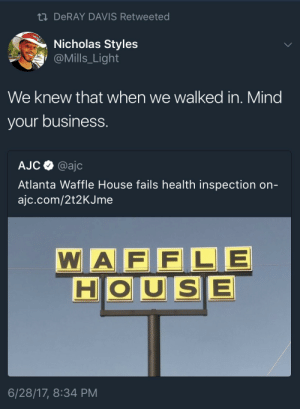 If you want finer dining take ya ass to IHOP: ti DeRAY DAVIS Retweeted  Nicholas Styles  @Mills_Light  We knew that when we walked in. Mind  your business.  AJC @ajc  Atlanta Waffle House fails health inspection on-  ajc.com/2t2KJme  WA F FLE  HOUSE  6/28/17, 8:34 PM If you want finer dining take ya ass to IHOP
