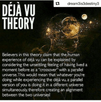 """・・・ Repost @dream3is3destiny3 with @repostapp ・・・ I love to ponder shit like this. My own personal theory has been that you're experiencing something in waking life that you have done in a dream. What are some of your thoughts on Déjà Vu? 📷: @they_call_me_future www.WakingLife.co 3rdeyeopen tohigherconsciousness higherawakening indigochildren deepthoughts higherself knowthyself seekthetruth thirdeyevision pinealgland spirittribe truthseekers freeyourmind consciouscommunity truthseeker vibratehigher higherconsciousness freeyourself infinitelove wakinglife cosmicconsciousness indigochild highervibrations metaphysics spiritualism ThirdEyeAwakening lightfamily dejavu: ti dream3is3destiny3  DEJA VU  THEORY  Believers in this theory claim that the human  considering the unsettling feeling of having lived a  moment before as a """"crossover with a parallel  universe. This would mean that whatever you're  déja vu, a parallel  version of you is doing it in a different universe  simultaneously, therefore creating an alignment  between the two universes! ・・・ Repost @dream3is3destiny3 with @repostapp ・・・ I love to ponder shit like this. My own personal theory has been that you're experiencing something in waking life that you have done in a dream. What are some of your thoughts on Déjà Vu? 📷: @they_call_me_future www.WakingLife.co 3rdeyeopen tohigherconsciousness higherawakening indigochildren deepthoughts higherself knowthyself seekthetruth thirdeyevision pinealgland spirittribe truthseekers freeyourmind consciouscommunity truthseeker vibratehigher higherconsciousness freeyourself infinitelove wakinglife cosmicconsciousness indigochild highervibrations metaphysics spiritualism ThirdEyeAwakening lightfamily dejavu"""