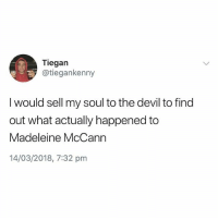 Same tbh: Ti  egan  @tiegankenny  I would sell my soul to the devil to find  out what actually happened to  Madeleine McCann  14/03/2018, 7:32 pm Same tbh