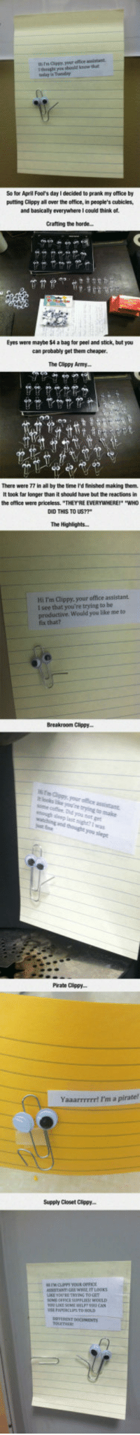 "Prank, The Office, and Army: ti es Cippy your office assistant  tghe shoald krow that  taday is Tunday  So for April Fool's day I decided to prank my office by  putting Clippy all aver the office, in people's cubicles,  and basically everywhere I could think of  Cratting the horde...  Eyes were maybe $4 a bag for peel and stick, but you  can probably get them cheaper  The Clippy Army  0p  There were 77 in all by the time I'd finished making them  It took far longer than it should have but the reactions in  the office were priceless. ""THEY RE EVERYWHERE ""WHO  DID THIS TO US??*  The Highlights...  Hi I'm Clippy, your office assistant  l see that you're trying to be  productive. Would you like me to  fix that?  Breakroom Clippy...  Did  Pirate Clippy  Yaaarrrrrrt I'm a pirate!  Supply Closet Clippy.  E SUPPLIES  TO HOLD  0 <p>Suddenly, A Wild Clippy Appears.</p>"