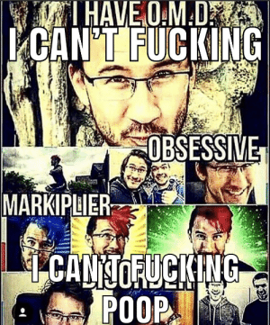 I just can'ttt: TI HAVE O.M.D  ICAN'T FUCKING  OBSESSIVE  MARKIPLIER  I CAN TOFUCKING  POOP I just can'ttt