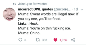 Fucking, Quotes, and Ice: ti Jake Lyon Retweeted  incorrect OWL quotes @incorre... 1d v  Muma: Swear words are illegal now. If  you say one, you'll be fined  Linkzr: Heck.  Muma: You're on thin fucking ice  Muma: Oh no Jake Lyon Retweeted