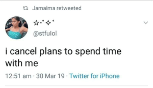 Iphone, Twitter, and Time: ti Jamaima retweeted  @stfulol  i cancel plans to spend time  with me  12:51 am 30 Mar 19 Twitter for iPhone