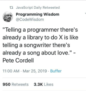 "Love, Library, and Programming: ti JavaScript Daily Retweeted  Programming Wisdom  @CodeWisdom  ""Telling a programmer there's  already a library to do X is like  telling a songwriter there's  already a song about love."" -  Pete Cordell  11:00 AM Mar 25, 2019 Buffer  950 Retweets  3.3K Likes Wisdom"