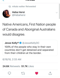 Anaconda, Children, and Shit: ti mikala walker Retweeted  Heba Hersi  @Hebahersi  Native Americans, First Nation people  of Canada and Aboriginal Australians  would disagree  Jesse Kelly @JesseKellyDO  100% of the people who stay in their own  countries don't get detained and separated  from their children at the border.  6/18/18, 2:33 AM  24.6K Retweets 51.7K Likes Maybe if shit like the Stolen Generation was taught in schools we wouldnt get stuff like this