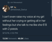 Pussy Pistol Pete reporting for duty (via /r/BlackPeopleTwitter): ti mir Retweeted  @theGreat_Darius  I can't even raise my voice at my girl  without her crying or getting all in her  feelings but she talk to me like she 6'8  with 2 pistols  8/12/18, 2:32 PM  13.5K Retweets 48.8K Likes Pussy Pistol Pete reporting for duty (via /r/BlackPeopleTwitter)