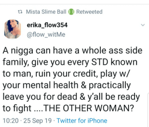 Calling her a homewrecker when he's the one who opened the door.: ti Mista Slime Ball  Retweeted  erika_flow354  @flow_witMe  A nigga can have a whole ass side  family, give you every STD known  to man, ruin your credit, play w/  your mental health & practically  leave you for dead & y'all be ready  to fight...THE OTHER WOMAN?  10:20 25 Sep 19 Twitter for iPhone Calling her a homewrecker when he's the one who opened the door.