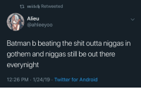 Money The sound of my arm shattering (via /r/BlackPeopleTwitter): ti mitch Retweeted  Alieu  @ahleeyoo  Batman b beating the shit outta niggas in  gothem and niggas still be out there  everynight  12:26 PM 1/24/19 Twitter for Android Money The sound of my arm shattering (via /r/BlackPeopleTwitter)