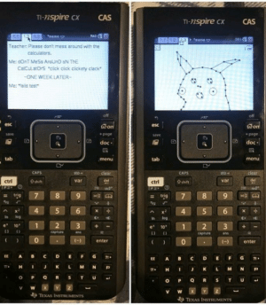 "meirl by Thanari MORE MEMES: TI-nspire cx  CAS  TI-nspire CX  CAS  1.3  meme  + ""meme  Teacher: Please don't mess around with the  Me: dOnT MeSs AroUnD oN ThE  CalCulatOrS ""click cick clickety clack  ONE WEEK LATER-  Me: fails test  off  esc  esc  + page  save  + page  D doc  Ddoc  tab  menu  tab  menu  sto-  sto""  var  ctrl  0 shift  var  ctrl  0 shift  - trig  Ax 4 5 6  In log  In log  e 10  1  e 1012 3+  capture  ans  capture  ans  0  enter  )enter  EE A BC DEFG71  EE A BC DEFG1  π* H J K L M N P  , H I J K L M N P  V W  TEXAS INSTRUMENTS meirl by Thanari MORE MEMES"