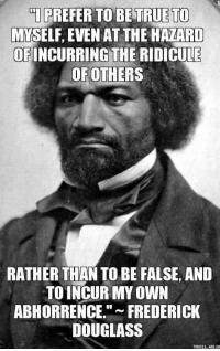 incur: TI PREFER TO BE TRUE TO  MYSELF, EVEN AT THE HAZARD  OF INCURRING THE RIDICULE  OF OTHERS  RATHER THANTO BE FALSE, AND  TO INCUR MY OWN  ABHORRENCE  FREDERICK  DOUGLASS  TROLL MEO