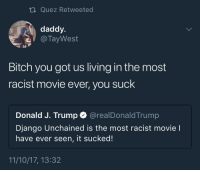 Bitch, Blackpeopletwitter, and Django: ti Quez Retweeted  daddy.  @ TayWest  pa  Bitch you got us living in the most  racist movie ever, you suck  Donald J. Trump @realDonaldTrump  Django Unchained is the most racist movie l  have ever seen, it sucked!  11/10/17, 13:32 <p>Man, fuck outta here (via /r/BlackPeopleTwitter)</p>