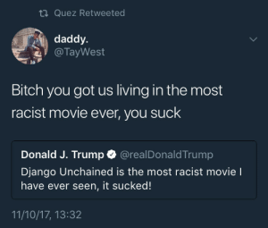 Bitch, Django, and Django Unchained: ti Quez Retweeted  daddy.  @ TayWest  pa  Bitch you got us living in the most  racist movie ever, you suck  Donald J. Trump @realDonaldTrump  Django Unchained is the most racist movie l  have ever seen, it sucked!  11/10/17, 13:32 Man, fuck outta here
