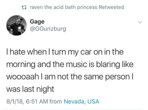 Music, Princess, and Raven: ti raven the acid bath princess Retweeted  Gage  @GGunzburg  I hate when l turn my car on in the  morning and the music is blaring like  woooaah l am not the same person l  was last night  8/1/18, 6:51 AM from Nevada, USA Who was I?