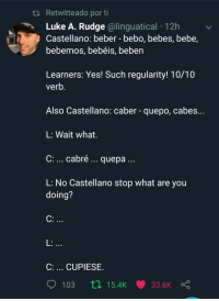Spanish, Bebe, and Yes: ti Retwitteado por ti  Luke A. Rudge @linguatical 12h  Castellano: beber - bebo, bebes, bebe,  bebemos, bebéis, beben  Learners: Yes! Such regularity! 10/10  verb  Also Castellano: caber - quepo, cabes...  L: Wait what.  C: cabré... quepa  L: No Castellano stop what are you  doing?  C:  L:  C: CUPIESE. The hardships of learning spanish