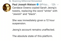 "(GC): ti Roaming Millennial Retweeted  Paul Joseph Watson @Priso... 12h  Candace Owens copied Sarah Jeong's  tweets, replacing the word ""white"" with  Jewish"" and ""black"".  She was immediately given a 12 hour  suspension.  Jeong's account remains unaffected.  The absolute state of this platform (GC)"