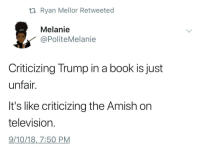 This is it Chief (via /r/BlackPeopleTwitter): ti Ryan Mellor Retweeted  Melanie  PoliteMelanie  Criticizing Trump in a book is just  unfair.  It's like criticizing the Amish on  television  9/10/18,7:50 PM This is it Chief (via /r/BlackPeopleTwitter)