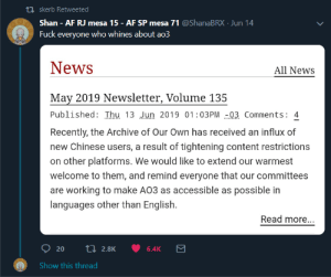 "Af, Books, and Community: ti skerb Retweeted  Shan AF RJ mesa 15 - AF SP mesa 71 @ShanaBRX Jun 14  Fuck everyone who whines about ao3  News  All News  May 2019 Newsletter, Volume 135  Published: Thu 13 Jun 2019 01:03PM 03 Comments: 4  Recently, the Archive of Our Own has received an influx of  new Chinese users, a result of tightening content restrictions  on other platforms. We would like to extend our warmest  welcome to them, and remind everyone that our committees  are working to make AO3 as accessible as possible in  languages other than English  Read more...  20  t 2.8K  6.4K  Show this thread ao3tagoftheday:  zoe2213414: eabevella:  naryrising:  You can read the post here for more info, but I wanted to just add a bit about what this entails from my POV, on the Support team.  Somewhere between ¼ to 1/3 of all our tickets last month were in Chinese (somewhere upwards of 300 out of 1200 or so), almost all from users just setting up their accounts or trying to find out how to get an invitation.  A lot of the tickets are what I'd characterize as ""intro"" tickets - they say hi, list favourite fandoms or pairings, or provide samples of fic they've written. Although this isn't necessary on AO3, this is not uncommon in Chinese fandom sites that you have to prove your credentials to get in (in fact it wasn't uncommon in English-language fandom sites 15-20 years ago).  We respond to all of these tickets, even the ones that just say hi.  We check whether the user has managed to receive their invite or get their account sent up, and if they haven't, we help them do so.  This means taking every single ticket through our Chinese translation team twice, once so we make sure we understand the initial ticket, and then again to translate our reply.  This is a challenging process, although we've found ways to streamline it and can normally get a reply out pretty quickly (like within a few days).  We do it because this is part of why AO3 exists in the first place - to provide a safe haven where users can post their works without worrying about censorship or sudden crackdowns on certain kinds of content.  We do it because this is important, and helping these users get their accounts and be able to share their works safely is why we're here.  We hope that we'll be able to help as many of them as possible.   There have been a few (thankfully few, that I've seen) complaints about these new AO3 users not always knowing how things work - what language to tag with, or what fandom tags to use, for instance.  To this I would say: 1. Have patience and be considerate.  They are coming to a new site that they aren't familiar with, and using it in a language they may not be expert in, and it might take a while to learn the ropes.  You can filter out works tagged in Chinese if you don't want to see them.  Or just scroll past.   2. You can report works tagged with the wrong language or the wrong fandom to our Policy and Abuse team using the link at the bottom of any page.  This will not cause the authors to ""get in trouble"" (a concern I've heard before, as people are reluctant to report for these reasons).  It means the Policy and Abuse team will contact them to ask them to change the language/fandom tag, and if the creator doesn't, they can edit it directly.  If you remember Strikethrough or the FF.net porn ban or similar purges, please keep them in mind and consider that these users are going through something similar or potentially worse.  This is why AO3 exists.  We are doing our best to try and help make the transition smooth.    I am a Taiwanese and I'd like to put some context behind the recent influx of China based AO3 users. China is tightening their freedom of speech in recent years after Xi has became the chairman (he even canceled the 10 years long term of service of chairman, meaning he can stay as the leader of China as long as he lives–he has became a dictator).  They censor words that are deemed ""sensitive"", you can't type anything to criticize the chinise government. Big social media platform won't even post the posts containing sensitive words. You don't have the freedom of publish books without the books being approved by the government either. To disguise this whole Ninety Eighty-Four nightmare, they started to pick on the easy target: the women and the minorities (China is getting more and more misogynistic as a result of the government trying to control their male population through encouraging them to control the female population through ""chinese tradition family value"" but that's another story).  Last year, the chinese government arrested a woman who is a famous yaoi/BL novel writer named 天一 and sentenced her 10 years in jail for ""selling obscene publications"" and ""illegal publication"" (she's not the only BL writer who got arrested. Meanwhile, multiple cases where men raped women only get about 2 years of jail time in China). It's a warning to anyone who want to publish anything that's ""not approved"" by the government that they can literally ruin you.   Just recently the chinese government ""contacted"" website owners of one of their largest romance/yaoi/slash fiction sites  晉江  and announced that for now on, for the sake of a Clean Society, they can't write anything that's slightly ""obscene"". No sex scene, no sexual interaction, they can't even write any bodily interaction below neck (I'm not kidding here).  But that's not their actual goal. They also listed other restriction such as: can't write anything that's about the government, the military, the police, ""sensitive history"", ""race problems"", which is… you basically can't write anything that might be used as a tool to criticize the government (as many novels did).  This recent development really hurt the chinese fanfic writers. They can't write anything without the fear of being put on the guillotine by the government to show their control. Most of them don't even think that deep politically, they just want to write slash fictions. But there are no platform safe in China, that's why the sudden influx of chinese users to AO3.  I bet it won't be long before AO3 got banned in China, but until then, be a little bit patient to them. As much as I hate the chinese government, I pity their people.    I'm crying so loud…As a Chinese, you don't know how your kindness meant to us. When I'm young, I read 1984, and I thought this story is so unrealistic, but now, it's getting tougher and tougher for fanfic and the writer in China. Thank you ao3. Thank you for the people who care about Chinese people. (hope I didn't spell anything wrong)   Hi everyone! As much as I poke fun at ao3 culture on this blog, I love the platform and the community and I'm glad that it can function as a refuge for Chinese fans, both writers and readers.So followers! I encourage you all to be welcoming and helpful to Chinese fans joining us on ao3 and to be patient as the platform figures out how to integrate them. If any of you are Chinese speakers and are inclined to volunteer with ao3, I'm sure that would be appreciated. As for the rest of us, let's remember that ao3 exists as a sanctuary for our community, especially exactly those parts of it that are most at risk under Chinese censorship (lgbt+ content, explicit fics, etc.) and let's take this opportunity to be grateful that our community has worked together so well for so long in order to create this sanctuary. I'm delighted that that effort can now be helpful to Chinese fans facing censorship, and I'm excited to see how Chinese fans and fan culture will interact and co-create with English speaking fandom.And with that, I'm off to slip ao3 an extra 10 dollars."