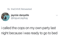 Party, Thechive, and Cops: ti theCHIVE Retweeted  jaymie danyelle  @itsjustJayKay  i called the cops on my own party last  night because i was ready to go to bed