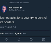 Funny, Memes, and Politics: ti Tomi Lahren Retweeted  Joe Walsh  @WalshFreedom  It's not racist for a country to control  its borders.  8/6/17, 6:39 PM  897 Retweets 3,494 Likes Just saying... NotMyPresident USA theredpill nothingleft conservative republican libtard regressiveleft makeamericagreatagain DonaldTrump mypresident buildthewall memes funny politics rightwing blm snowflakes