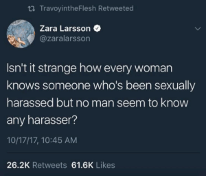 "Apparently, Bad, and Bailey Jay: ti TravoyintheFlesh Retweeted  Zara Larsson  @zaralarsson  Isn't it strange how every woman  knows someone who's been sexually  harassed but no man seem to know  any harasser?  10/17/17, 10:45 AM  26.2K Retweets 61.6K Likes invisiblespork:  elinimate:  A male colleague was making fun of the #metoo movement a few days ago, and many more (I'm one of 5 women in a department of 200 men) joined in. So I raised my voice and said I was glad women were speaking up about sexual harassment and assault and that I hoped that everyone who perpetuated this toxic behavior got taken down. ""Yeah but it's a trend now, lots of them are just saying it for their 15 minutes of fame."" He then continued to say that he didn't know anyone who had been harassed or any man who had done it. I asked him if he had a daughter. He did. I asked him how old she was. She was was 17. I told him I'd bet my rent money that his daughter had experienced sexual harassment.  ""That's impossible.""  ""Did you ask her?""  ""No.""  ""Well then, do it."" The next day, he came in the office with five bouquets of flowers for all the women in our department, including me. He publicly apologized for making fun of sexual harassment and for making our lives harder by doing so. He said that he simply hadn't known how widespread it was. Apparently, his daughter deals with it very regularly. She hadn't told him because of the way he spoke about assault cases that were on the news. She thought he'd think less of her if she'd mention it. It was her idea that he should make a public announcement. He said he felt like a bad father.  I said: ""You were. Same goes for everyone who laughed with you. Be better, now you know better. And educate other men that still think the same way you did yesterday. And next time someone tells you about an experience they have, don't automatically assume that because you haven't seen it, it's not true. That kind of willful ignorance is why we still deal with this shit."" He also offered to pay my rent as that was part of the bet, but I told him I'd rather have him put effort in being a person his daughter and wife could be proud of.   In conversation the other day my mom stopped and asked my dad about what percentage of women he thought had experienced sexual harassment. He said about 20-30% maybe. My mom told him that both of us had been harassed multiple times at work (same goes for both of her sisters) and that she had actually been assaulted by a groper on a public bus. I have never seen anyone's face go slack so quickly before as he realized that literally every woman in his family had experienced this. And while I'm glad he believed us and has changed his view on that subject I still can't shake the frustration, the anger, that it required being sat down and spoonfed these incidents that we didn't particularly wanted to relive. This is something that women have been saying for years, but men just never listen. Not even when they're forced to sit in mandatory harassment in the workplace training seminars."