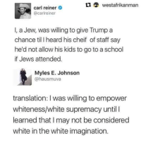 Cheif: ti westafrikanman  carl reiner  @carireiner  I, a Jew, was willing to give Trump a  chance til l heard his cheif of staff say  he'd not allow his kids to go to a school  if Jews attended.  Myles E. Johnson  @hausmuva  translation: I was willing to empower  whiteness/white supremacy until I  learned that I may not be considered  white in the white imagination.