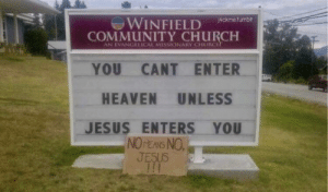 Church, Community, and Heaven: ti  WINFIELD ckmehuma  COMMUNITY CHURCH  YOU CANT ENTER  HEAVEN UNLESS  JESUS ENTERS YOU  AN EVANGELICAL MISSIONARY CHURC  NOrENS NO I knew it!
