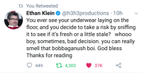 Bad, Fresh, and God: ti You Retweeted  Ethan Klein@h3h3productions 10hv  You ever see your underwear laying on the  floor, and you decide to take a risk by sniffing  it to see if it's fresh or a little stale? whooo  boy, sometimes, bad decision. you can really  smell that bobbaganush boi. God bless  Thanks for reading  449  п 4,303  37K Meirl