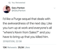 """Lol, Turn Up, and Work: ti You Retweeted  Gary Panton  @GaryPanton  I'd like a Purge sequel that deals with  the awkwardness of the next day. Like  you turn up at work and everyone's all  """"where's Kevin from Sales?"""" and you  have to bring up that you killed him  2018/07/08, 22:38  13K Retweets 29,5K Likes lol"""