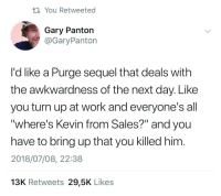 "Turn Up, Work, and Next: ti You Retweeted  Gary Panton  @GaryPanton  I'd like a Purge sequel that deals with  the awkwardness of the next day. Like  you turn up at work and everyone's all  ""where's Kevin from Sales?"" and you  have to bring up that you killed him  2018/07/08, 22:38  13K Retweets 29,5K Likes"