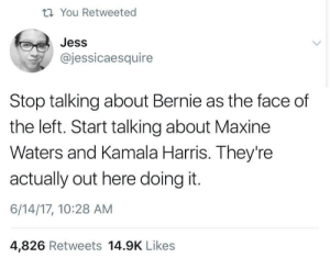 Bernie, Kamala Harris, and Harris: ti You Retweeted  Jess  @jessicaesquire  Stop talking about Bernie as the face of  the left. Start talking about Maxine  Waters and Kamala Harris. They're  actually out here doing it.  6/14/17, 10:28 AM  4,826 Retweets 14.9K Likes