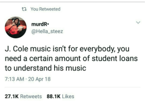 get to class: ti You Retweeted  murdR.  @Hella_steez  J. Cole music isn't for everybody, you  need a certain amount of student loans  to understand his music  7:13 AM 20 Apr 18  27.1K Retweets 88.1K Likes get to class